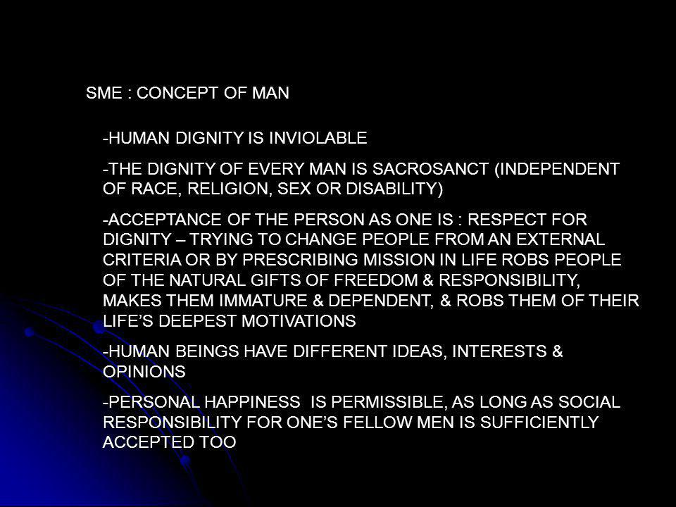 SME : CONCEPT OF MAN -HUMAN DIGNITY IS INVIOLABLE -THE DIGNITY OF EVERY MAN IS SACROSANCT (INDEPENDENT OF RACE, RELIGION, SEX OR DISABILITY) -ACCEPTANCE OF THE PERSON AS ONE IS : RESPECT FOR DIGNITY – TRYING TO CHANGE PEOPLE FROM AN EXTERNAL CRITERIA OR BY PRESCRIBING MISSION IN LIFE ROBS PEOPLE OF THE NATURAL GIFTS OF FREEDOM & RESPONSIBILITY, MAKES THEM IMMATURE & DEPENDENT, & ROBS THEM OF THEIR LIFE'S DEEPEST MOTIVATIONS -HUMAN BEINGS HAVE DIFFERENT IDEAS, INTERESTS & OPINIONS -PERSONAL HAPPINESS IS PERMISSIBLE, AS LONG AS SOCIAL RESPONSIBILITY FOR ONE'S FELLOW MEN IS SUFFICIENTLY ACCEPTED TOO