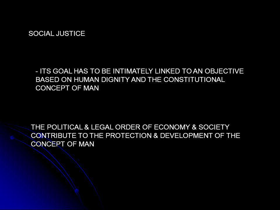 SOCIAL JUSTICE - ITS GOAL HAS TO BE INTIMATELY LINKED TO AN OBJECTIVE BASED ON HUMAN DIGNITY AND THE CONSTITUTIONAL CONCEPT OF MAN THE POLITICAL & LEGAL ORDER OF ECONOMY & SOCIETY CONTRIBUTE TO THE PROTECTION & DEVELOPMENT OF THE CONCEPT OF MAN