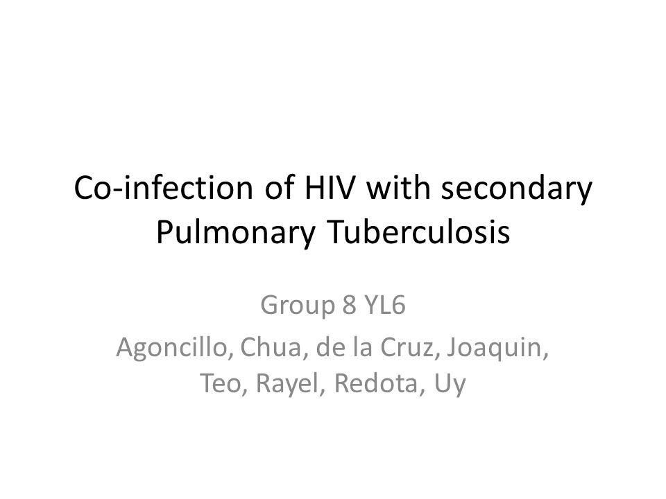 Co-infection of HIV with secondary Pulmonary Tuberculosis Group 8 YL6 Agoncillo, Chua, de la Cruz, Joaquin, Teo, Rayel, Redota, Uy