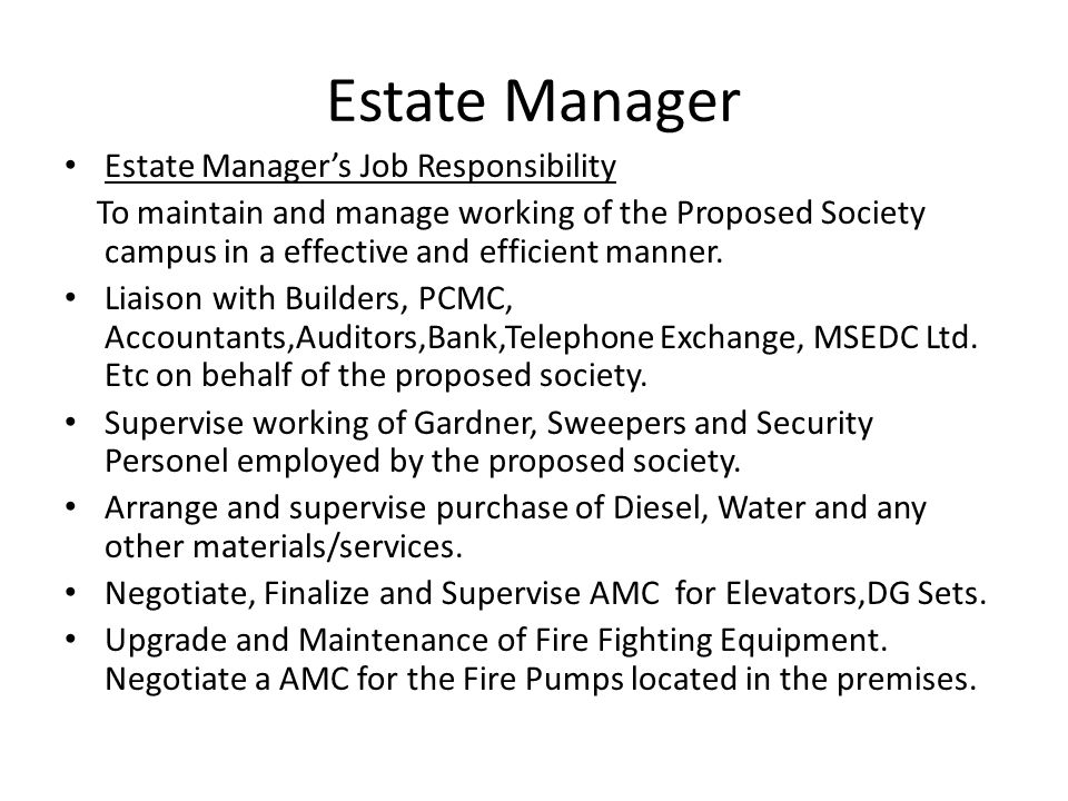Estate Manager Estate Manager's Job Responsibility To maintain and manage working of the Proposed Society campus in a effective and efficient manner.