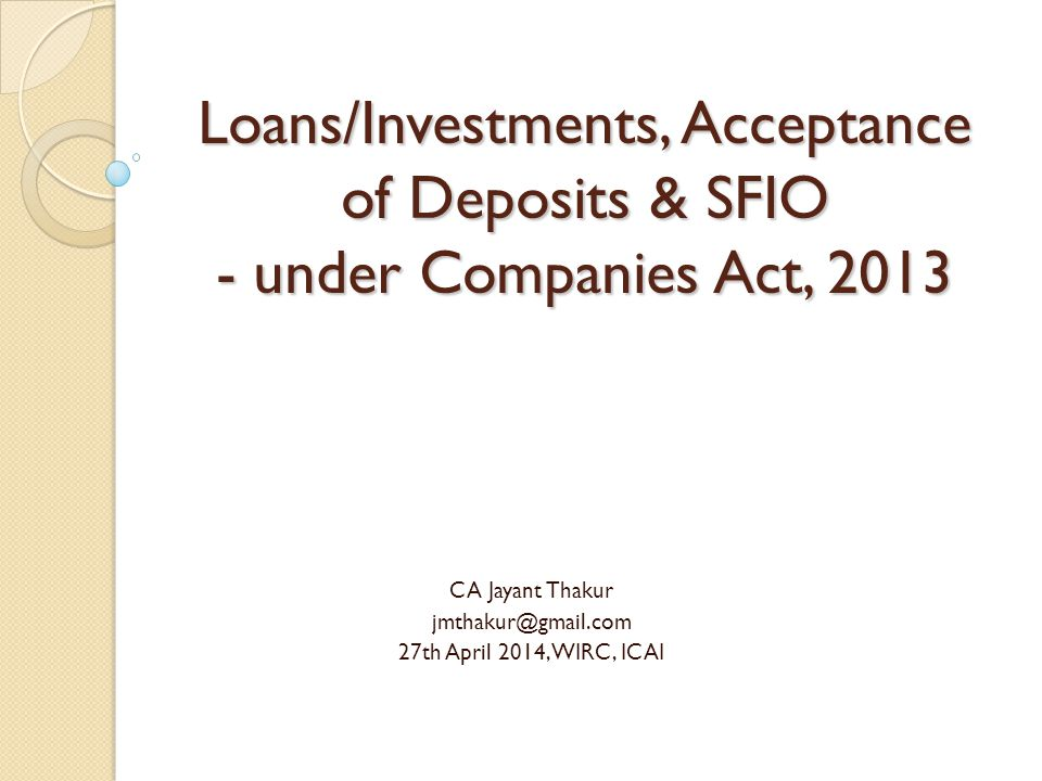 Loans/Investments, Acceptance of Deposits & SFIO - under Companies Act, 2013 CA Jayant Thakur jmthakur@gmail.com 27th April 2014, WIRC, ICAI