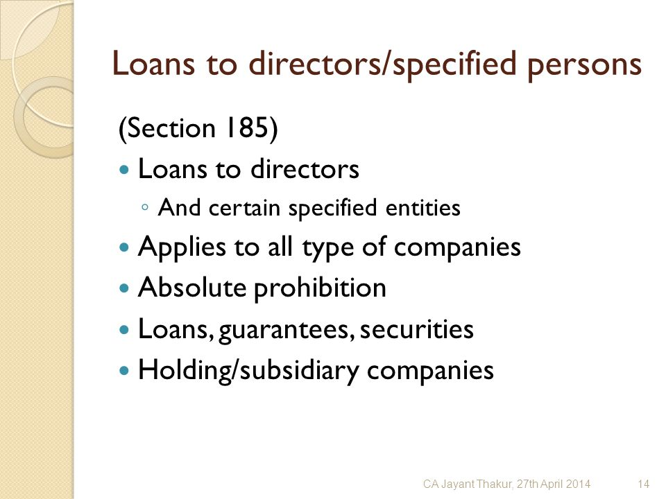Loans to directors/specified persons (Section 185) Loans to directors ◦ And certain specified entities Applies to all type of companies Absolute prohi