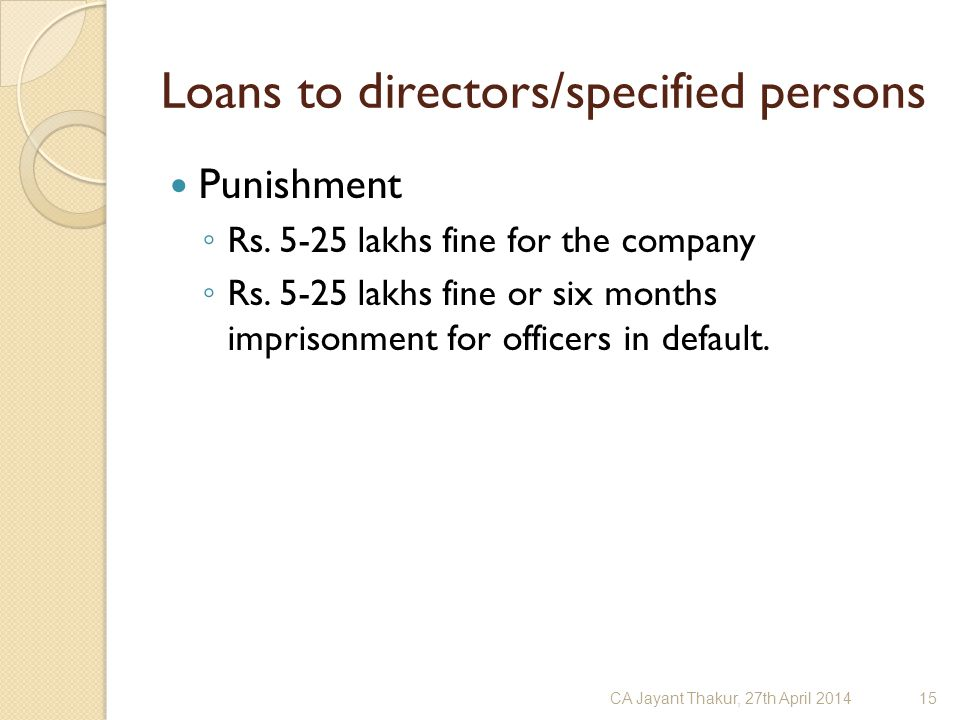 Loans to directors/specified persons Punishment ◦ Rs. 5-25 lakhs fine for the company ◦ Rs. 5-25 lakhs fine or six months imprisonment for officers in