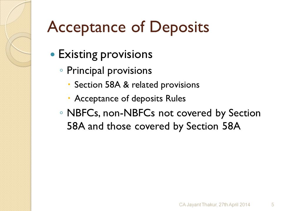 Acceptance of Deposits Existing provisions ◦ Principal provisions  Section 58A & related provisions  Acceptance of deposits Rules ◦ NBFCs, non-NBFCs