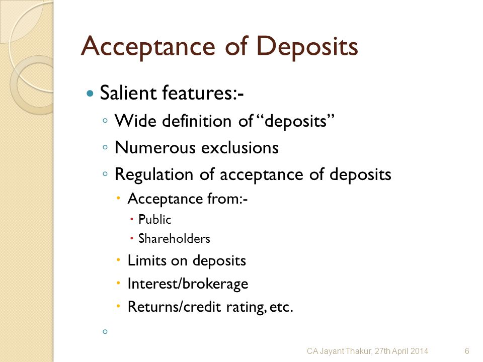 "Acceptance of Deposits Salient features:- ◦ Wide definition of ""deposits"" ◦ Numerous exclusions ◦ Regulation of acceptance of deposits  Acceptance fr"