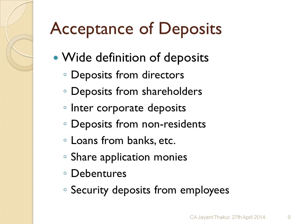 Acceptance of Deposits Wide definition of deposits ◦ Deposits from directors ◦ Deposits from shareholders ◦ Inter corporate deposits ◦ Deposits from n