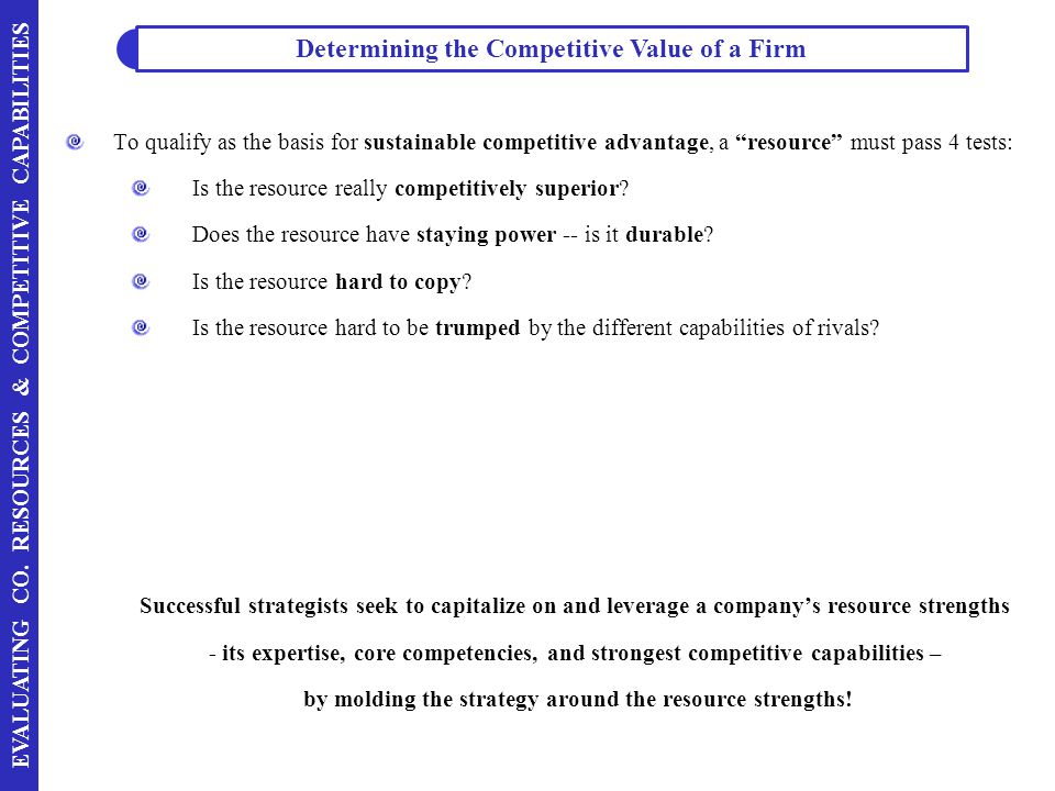 "EVALUATING CO. RESOURCES & COMPETITIVE CAPABILITIES To qualify as the basis for sustainable competitive advantage, a ""resource"" must pass 4 tests: Is"
