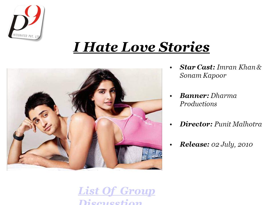 I Hate Love Stories Star Cast: Imran Khan & Sonam Kapoor Banner: Dharma Productions Director: Punit Malhotra Release: 02 July, 2010 List Of Group Discusstion