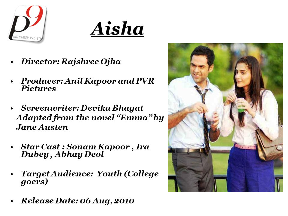 Aisha Director: Rajshree Ojha Producer: Anil Kapoor and PVR Pictures Screenwriter: Devika Bhagat Adapted from the novel Emma by Jane Austen Star Cast : Sonam Kapoor, Ira Dubey, Abhay Deol Target Audience: Youth (College goers) Release Date: 06 Aug, 2010