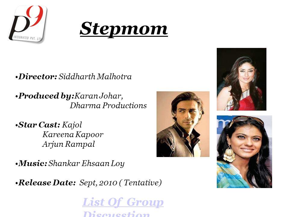 Stepmom Director: Siddharth Malhotra Produced by:Karan Johar, Dharma Productions Star Cast: Kajol Kareena Kapoor Arjun Rampal Music: Shankar Ehsaan Loy Release Date: Sept, 2010 ( Tentative) List Of Group Discusstion