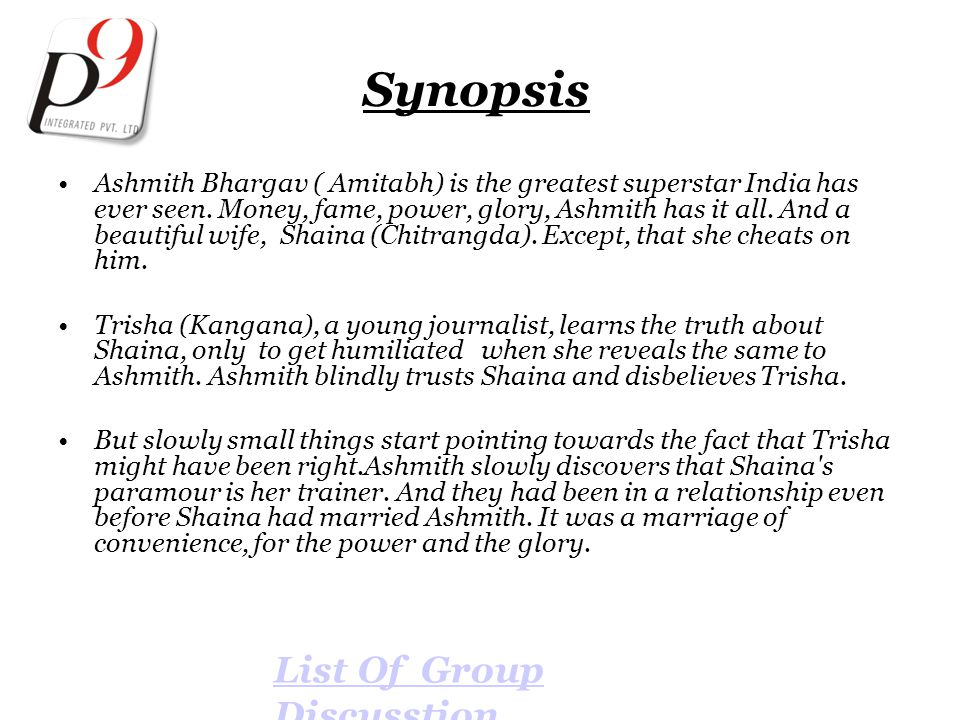 Synopsis Ashmith Bhargav ( Amitabh) is the greatest superstar India has ever seen. Money, fame, power, glory, Ashmith has it all. And a beautiful wife
