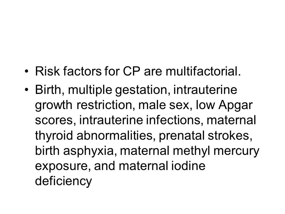 Risk factors for CP are multifactorial. Birth, multiple gestation, intrauterine growth restriction, male sex, low Apgar scores, intrauterine infection
