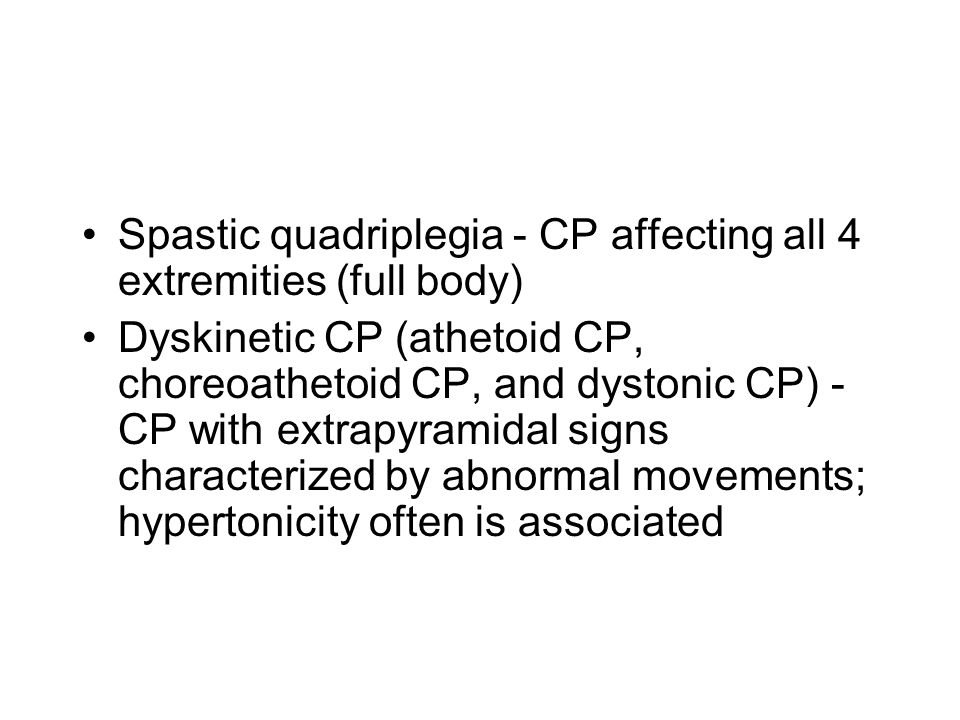 Spastic quadriplegia - CP affecting all 4 extremities (full body) Dyskinetic CP (athetoid CP, choreoathetoid CP, and dystonic CP) - CP with extrapyramidal signs characterized by abnormal movements; hypertonicity often is associated