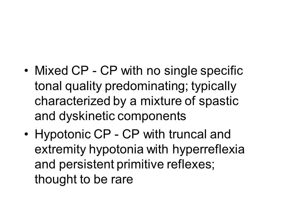 Mixed CP - CP with no single specific tonal quality predominating; typically characterized by a mixture of spastic and dyskinetic components Hypotonic CP - CP with truncal and extremity hypotonia with hyperreflexia and persistent primitive reflexes; thought to be rare