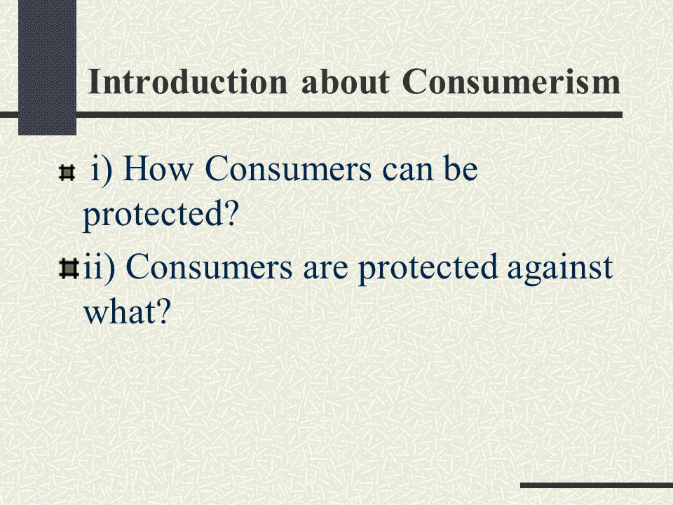 Introduction about Consumerism i) How Consumers can be protected? ii) Consumers are protected against what?