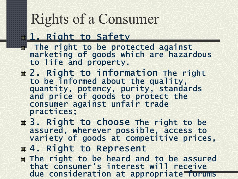 Rights of a Consumer 1. Right to Safety The right to be protected against marketing of goods which are hazardous to life and property. 2. Right to inf