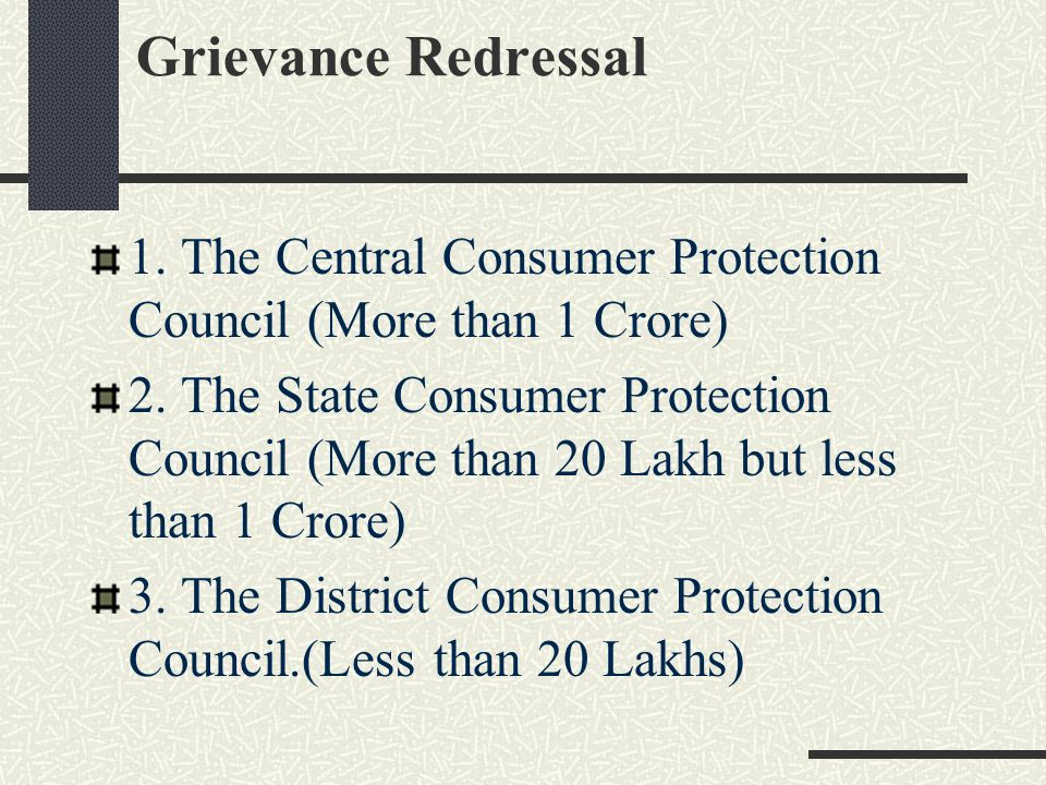Grievance Redressal 1. The Central Consumer Protection Council (More than 1 Crore) 2. The State Consumer Protection Council (More than 20 Lakh but les