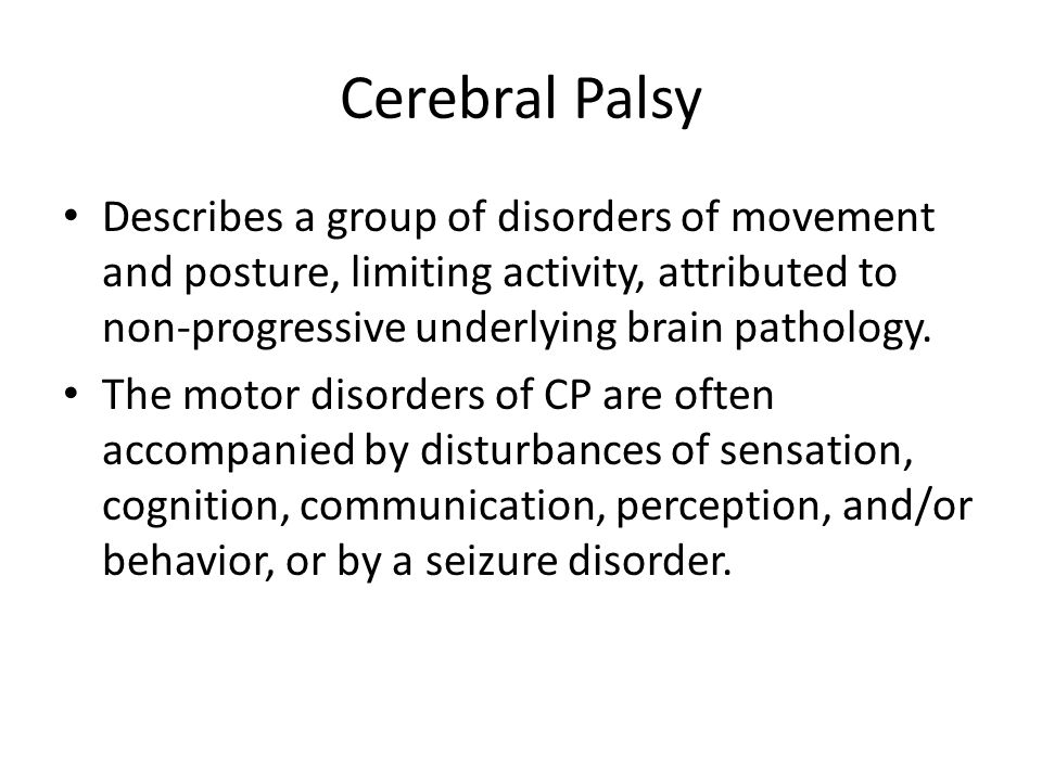 Cerebral Palsy Describes a group of disorders of movement and posture, limiting activity, attributed to non-progressive underlying brain pathology. Th