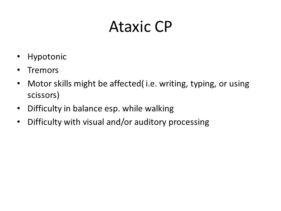 Ataxic CP Hypotonic Tremors Motor skills might be affected( i.e. writing, typing, or using scissors) Difficulty in balance esp. while walking Difficul