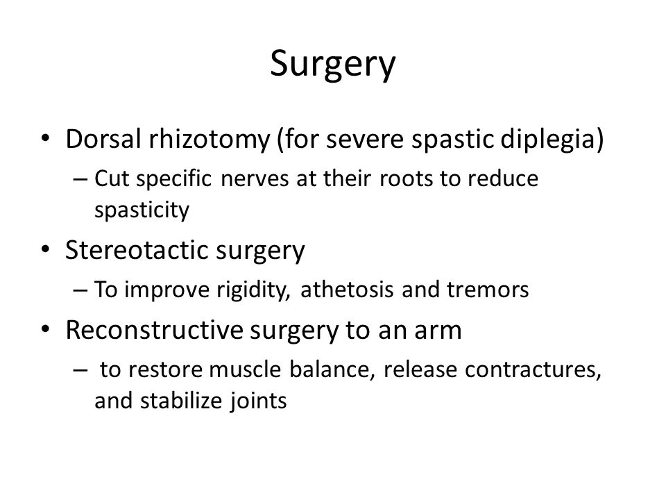 Surgery Dorsal rhizotomy (for severe spastic diplegia) – Cut specific nerves at their roots to reduce spasticity Stereotactic surgery – To improve rig
