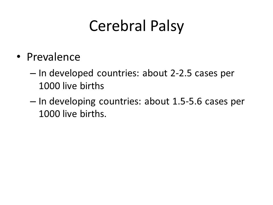 Cerebral Palsy Prevalence – In developed countries: about 2-2.5 cases per 1000 live births – In developing countries: about 1.5-5.6 cases per 1000 liv
