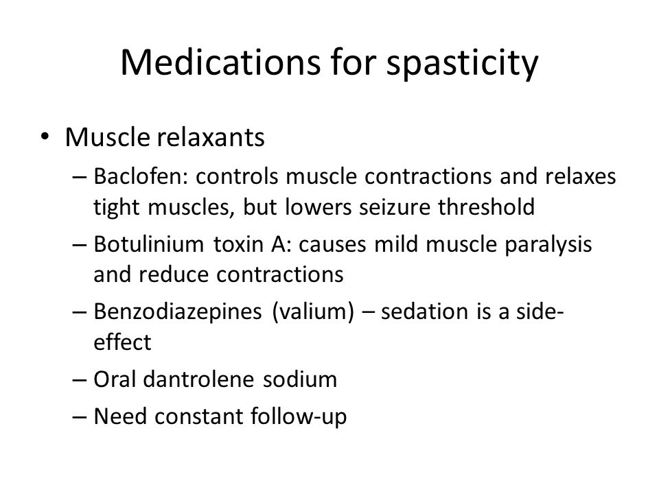 Medications for spasticity Muscle relaxants – Baclofen: controls muscle contractions and relaxes tight muscles, but lowers seizure threshold – Botulin