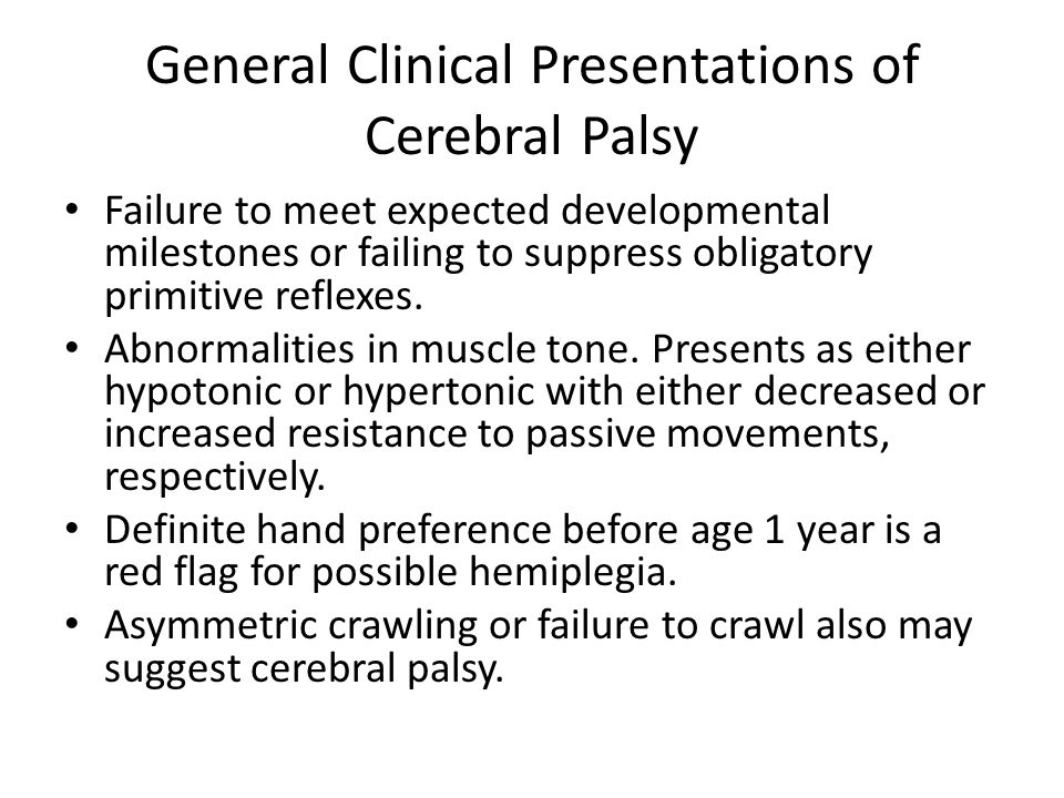 General Clinical Presentations of Cerebral Palsy Joint contractures secondary to spastic muscles Hypotonic to spastic tone Growth delay Persistent primitive reflexes Gait pattern abnormalities – Hip - Excessive flexion, adduction, and femoral anteversion – Knee - Flexion and extension with valgus or varus stress occur.