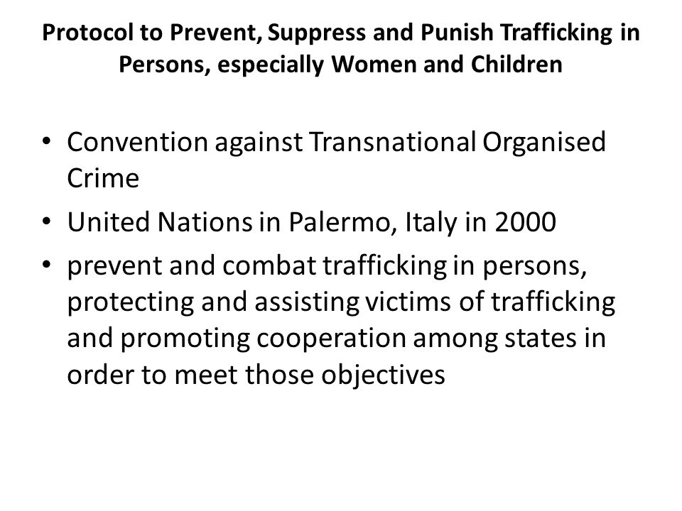 Protocol to Prevent, Suppress and Punish Trafficking in Persons, especially Women and Children Convention against Transnational Organised Crime United Nations in Palermo, Italy in 2000 prevent and combat trafficking in persons, protecting and assisting victims of trafficking and promoting cooperation among states in order to meet those objectives