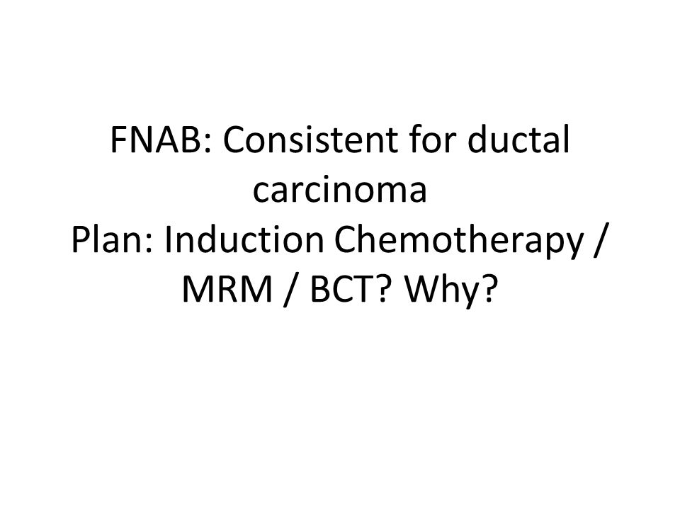 FNAB: Consistent for ductal carcinoma Plan: Induction Chemotherapy / MRM / BCT? Why?