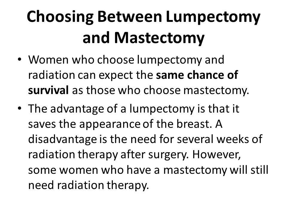 Choosing Between Lumpectomy and Mastectomy Women who choose lumpectomy and radiation can expect the same chance of survival as those who choose mastec
