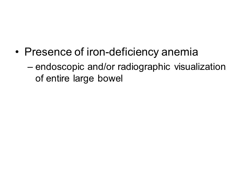 Presence of iron-deficiency anemia –endoscopic and/or radiographic visualization of entire large bowel