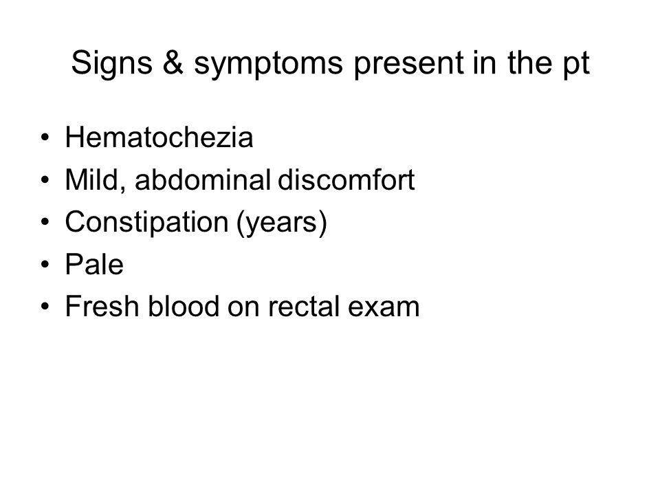 Signs & symptoms present in the pt Hematochezia Mild, abdominal discomfort Constipation (years) Pale Fresh blood on rectal exam