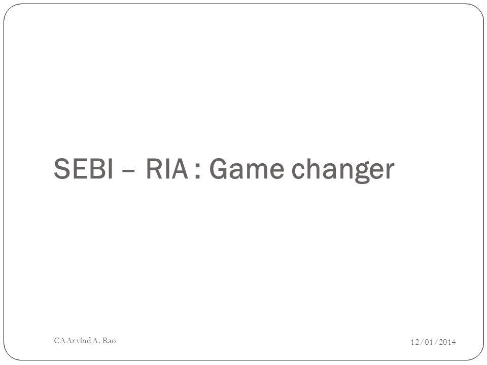 SEBI – RIA : Game changer 12/01/2014 CA Arvind A. Rao