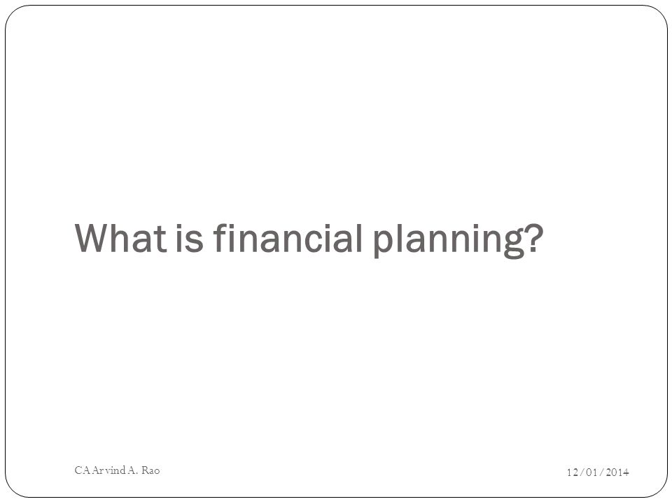 What is financial planning 12/01/2014 CA Arvind A. Rao