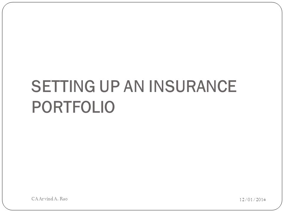 SETTING UP AN INSURANCE PORTFOLIO 12/01/2014 CA Arvind A. Rao