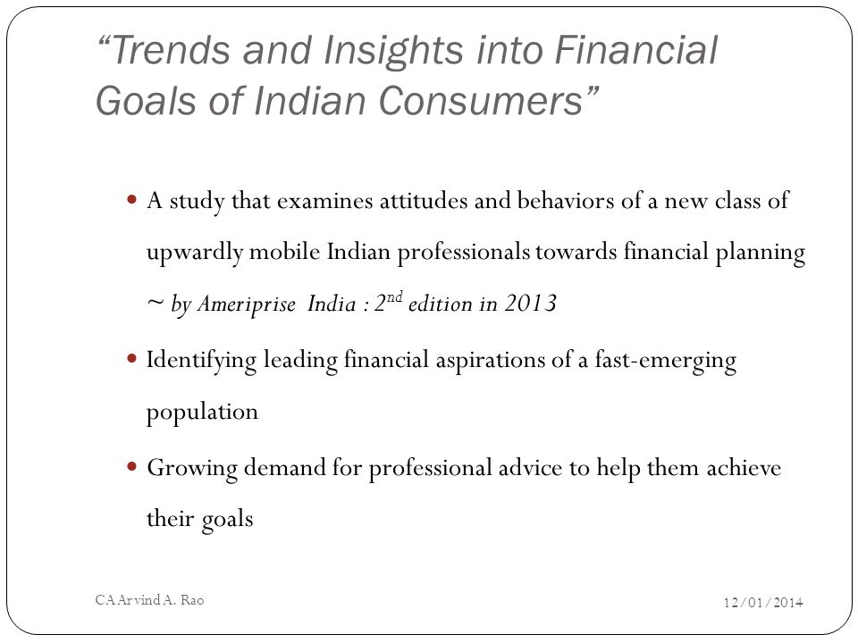 Trends and Insights into Financial Goals of Indian Consumers A study that examines attitudes and behaviors of a new class of upwardly mobile Indian professionals towards financial planning ~ by Ameriprise India : 2 nd edition in 2013 Identifying leading financial aspirations of a fast-emerging population Growing demand for professional advice to help them achieve their goals 12/01/2014 CA Arvind A.