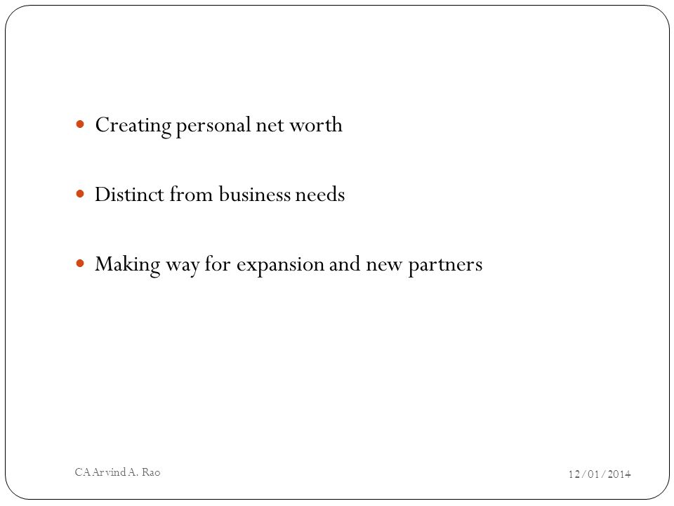 Creating personal net worth Distinct from business needs Making way for expansion and new partners 12/01/2014 CA Arvind A.