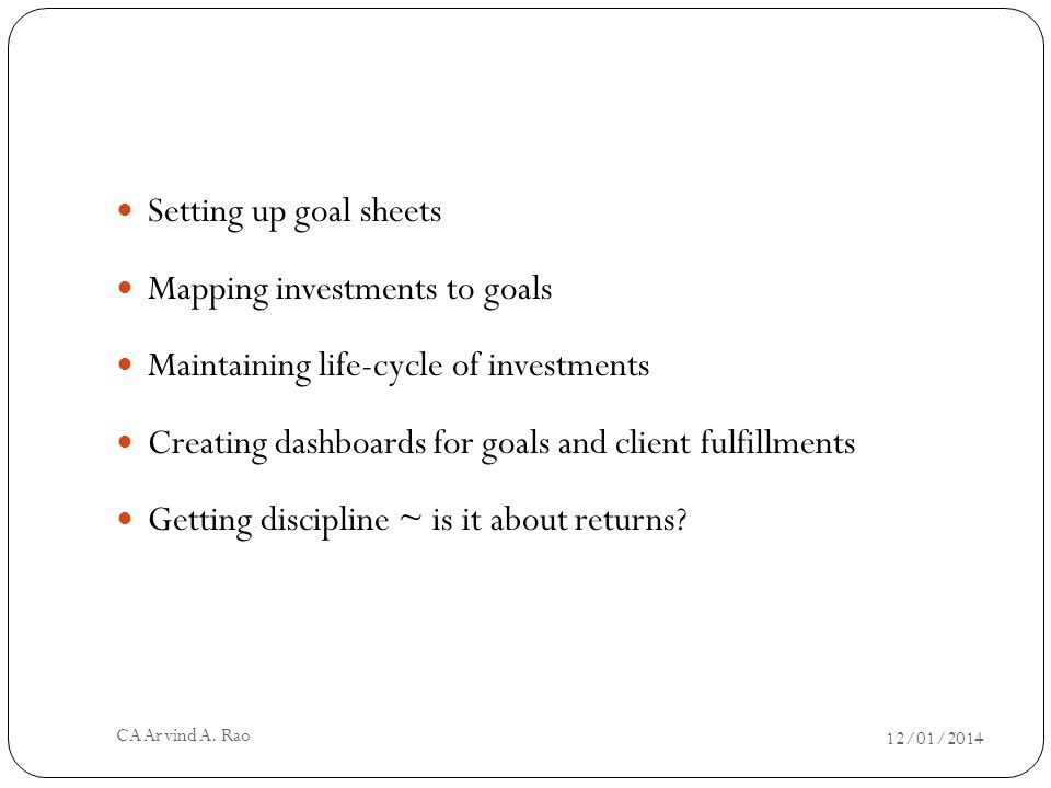 Setting up goal sheets Mapping investments to goals Maintaining life-cycle of investments Creating dashboards for goals and client fulfillments Getting discipline ~ is it about returns.
