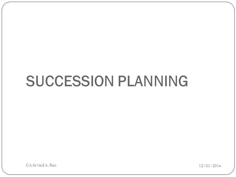 SUCCESSION PLANNING 12/01/2014 CA Arvind A. Rao