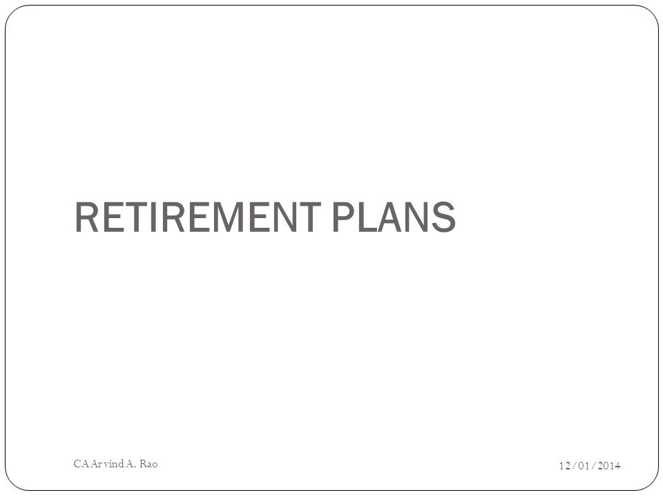 RETIREMENT PLANS 12/01/2014 CA Arvind A. Rao