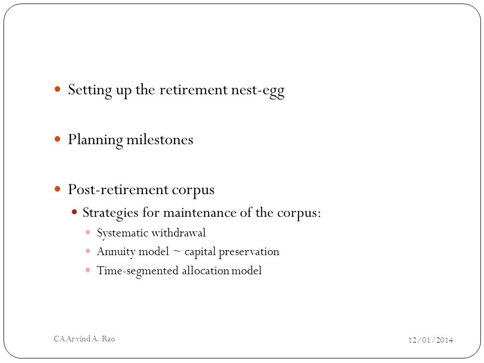 12/01/2014 CA Arvind A. Rao Setting up the retirement nest-egg Planning milestones Post-retirement corpus Strategies for maintenance of the corpus: Sy