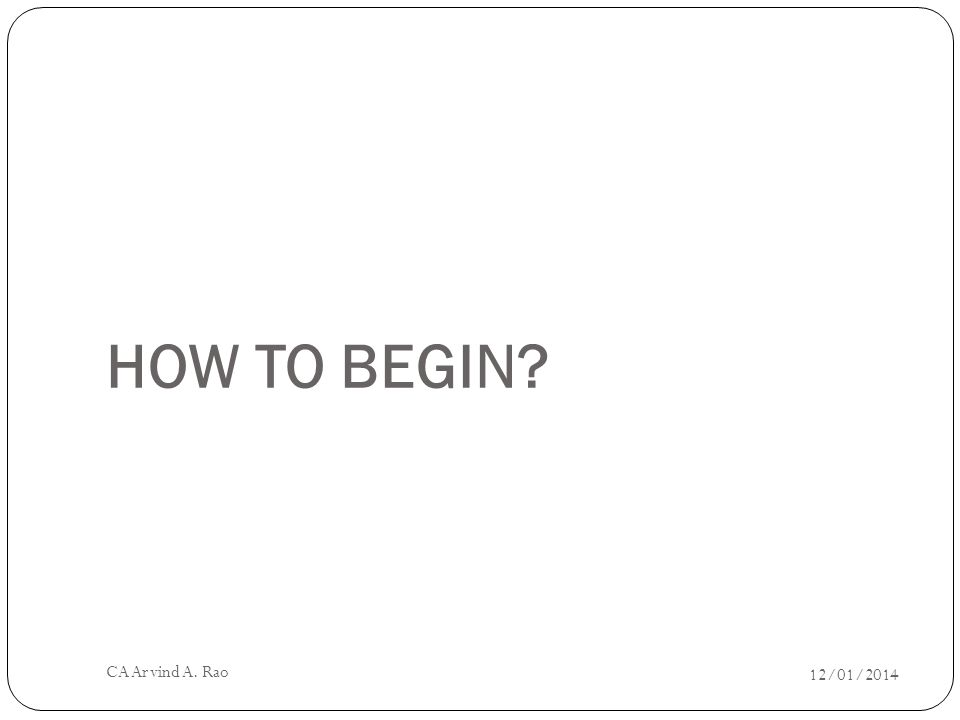 HOW TO BEGIN 12/01/2014 CA Arvind A. Rao