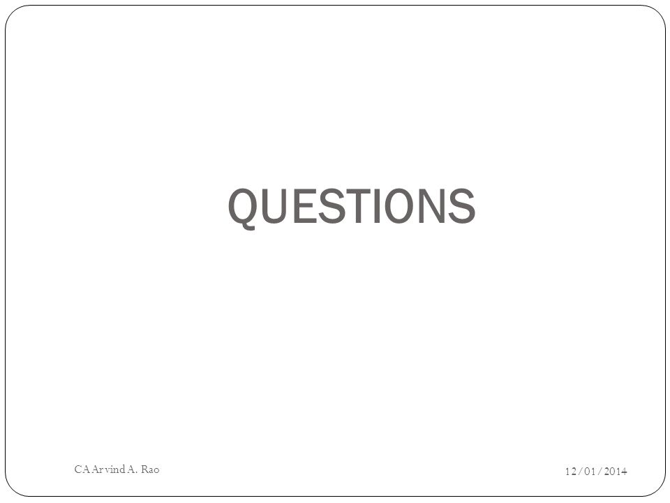 QUESTIONS 12/01/2014 CA Arvind A. Rao