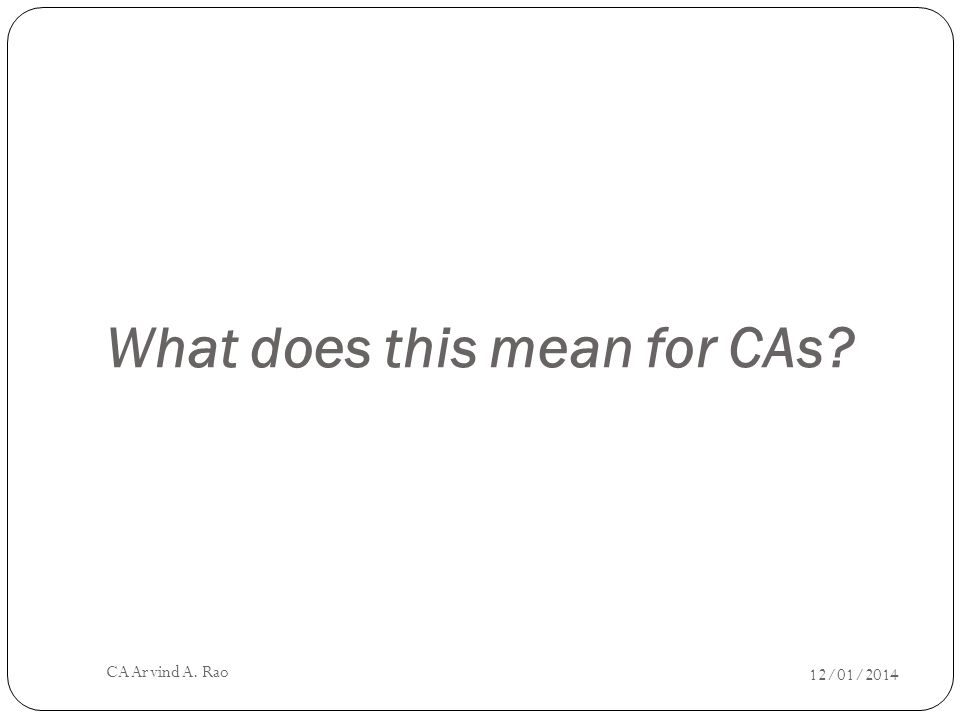 What does this mean for CAs 12/01/2014 CA Arvind A. Rao