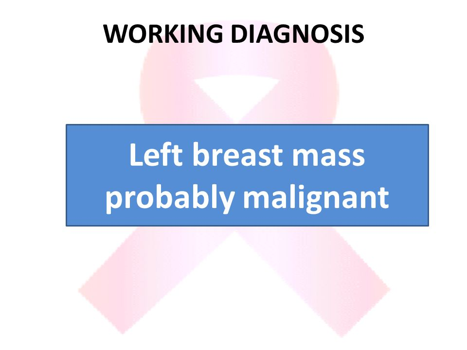 WORKING DIAGNOSIS Left breast mass probably malignant