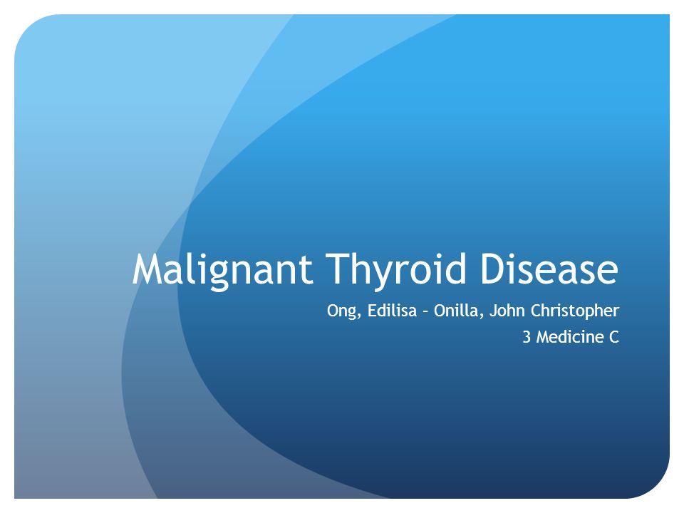 Malignant Thyroid Disease Ong, Edilisa – Onilla, John Christopher 3 Medicine C