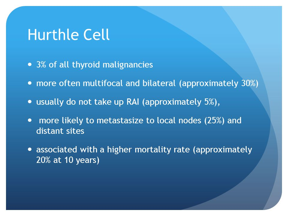 Hurthle Cell 3% of all thyroid malignancies more often multifocal and bilateral (approximately 30%) usually do not take up RAI (approximately 5%), mor