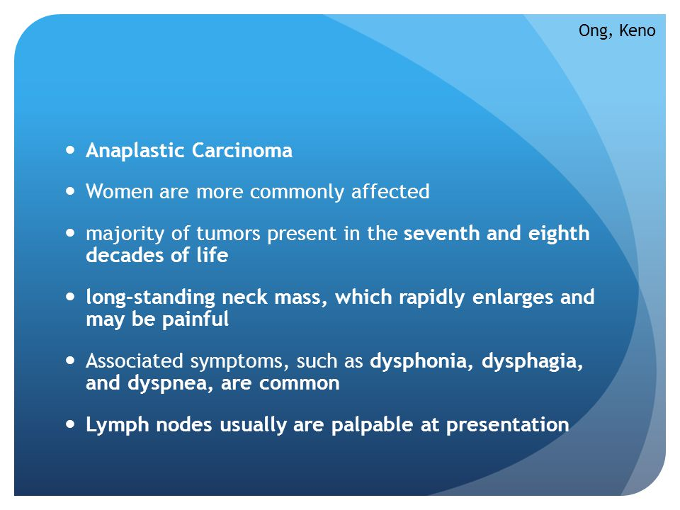 Anaplastic Carcinoma Women are more commonly affected majority of tumors present in the seventh and eighth decades of life long-standing neck mass, wh