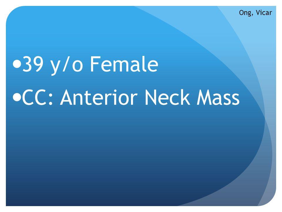 39 y/o Female CC: Anterior Neck Mass Ong, Vicar