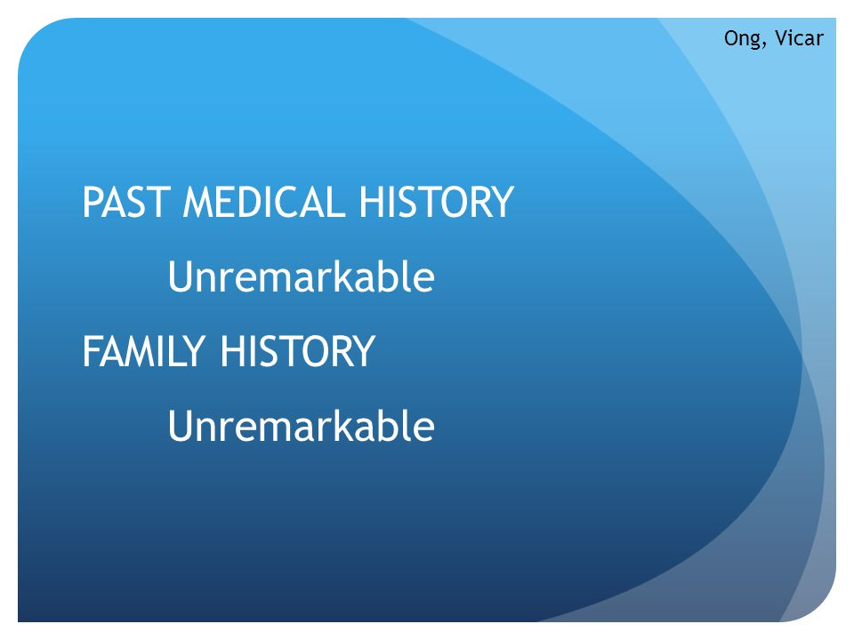PAST MEDICAL HISTORY Unremarkable FAMILY HISTORY Unremarkable Ong, Vicar